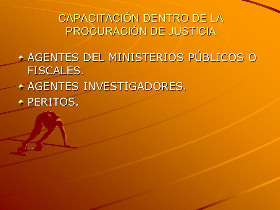 CAPACITACIÓN DENTRO DE LA PROCURACIÓN DE JUSTICIA AGENTES DEL MINISTERIOS PÚBLICOS O FISCALES. AGENTES INVESTIGADORES. PERITOS.