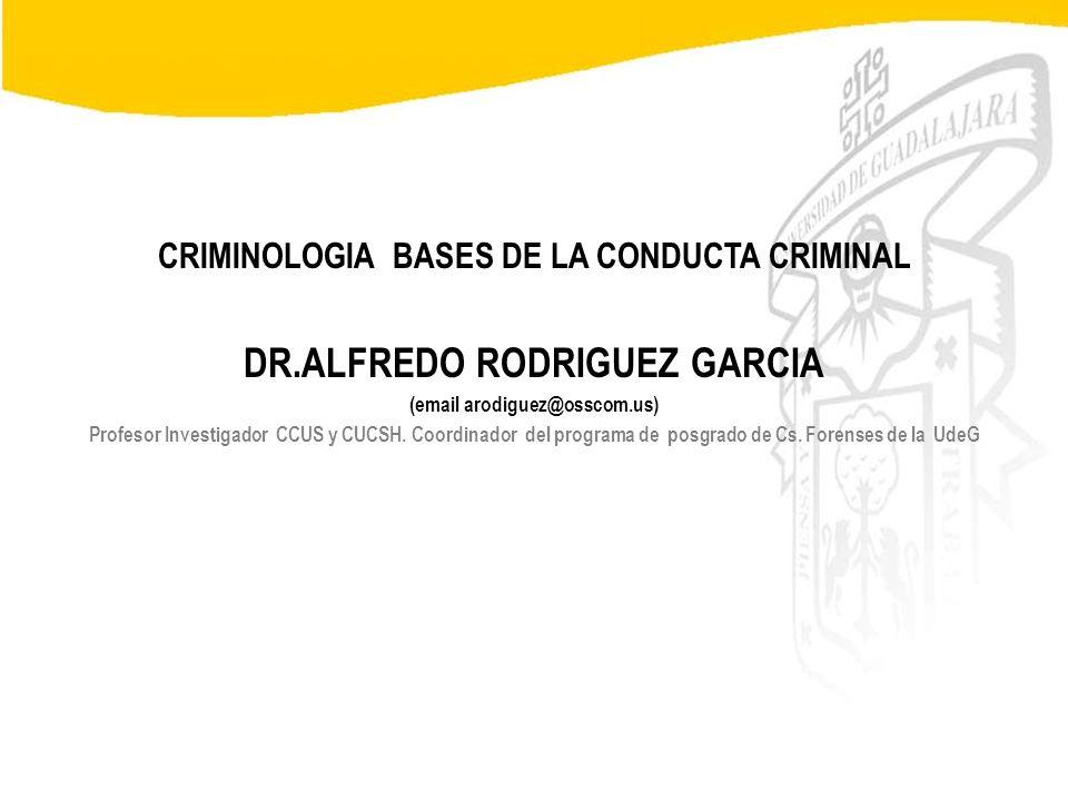 Seminario de Psicología Jurídica CRIMINOLOGIA BASES DE LA CONDUCTA CRIMINAL DR.ALFREDO RODRIGUEZ GARCIA (email arodiguez@osscom.us) Profesor Investiga