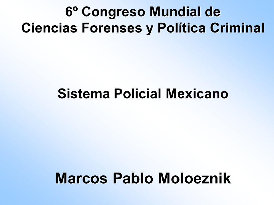 6º Congreso Mundial de Ciencias Forenses y Política Criminal Sistema Policial Mexicano Marcos Pablo Moloeznik