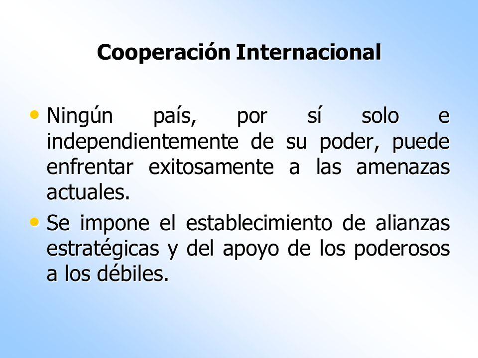 Cooperación Internacional Ningún país, por sí solo e independientemente de su poder, puede enfrentar exitosamente a las amenazas actuales. Ningún país