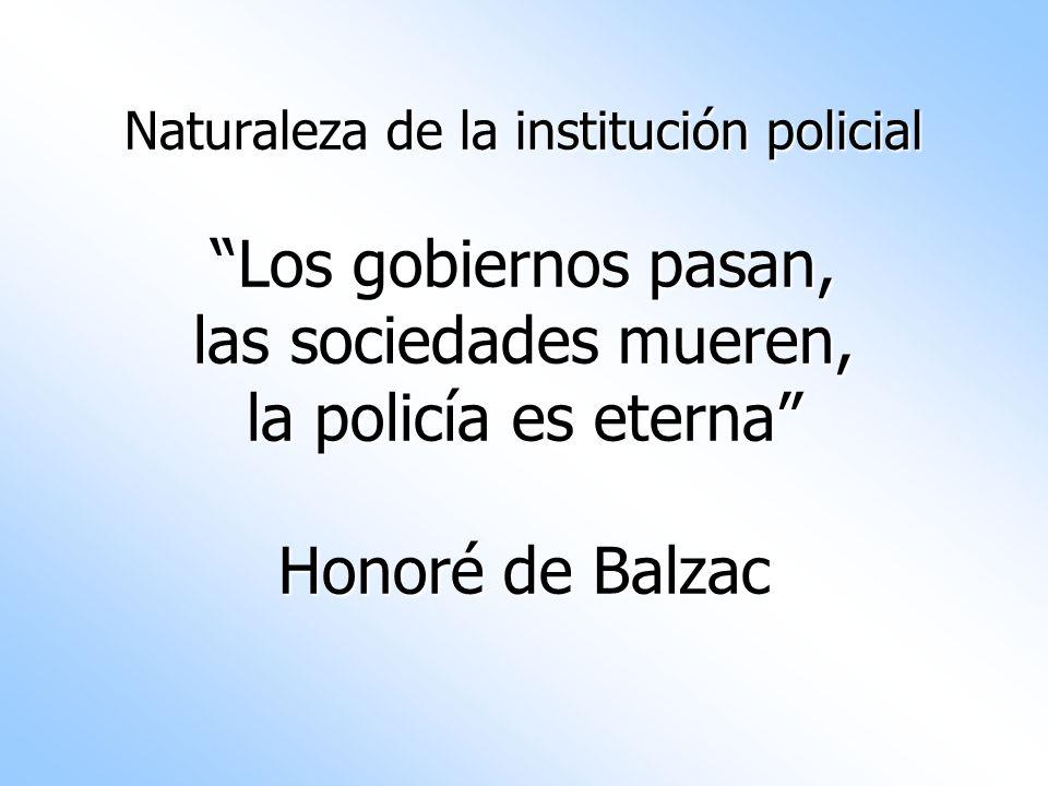 Naturaleza de la institución policial Los gobiernos pasan, las sociedades mueren, la policía es eterna Honoré de Balzac