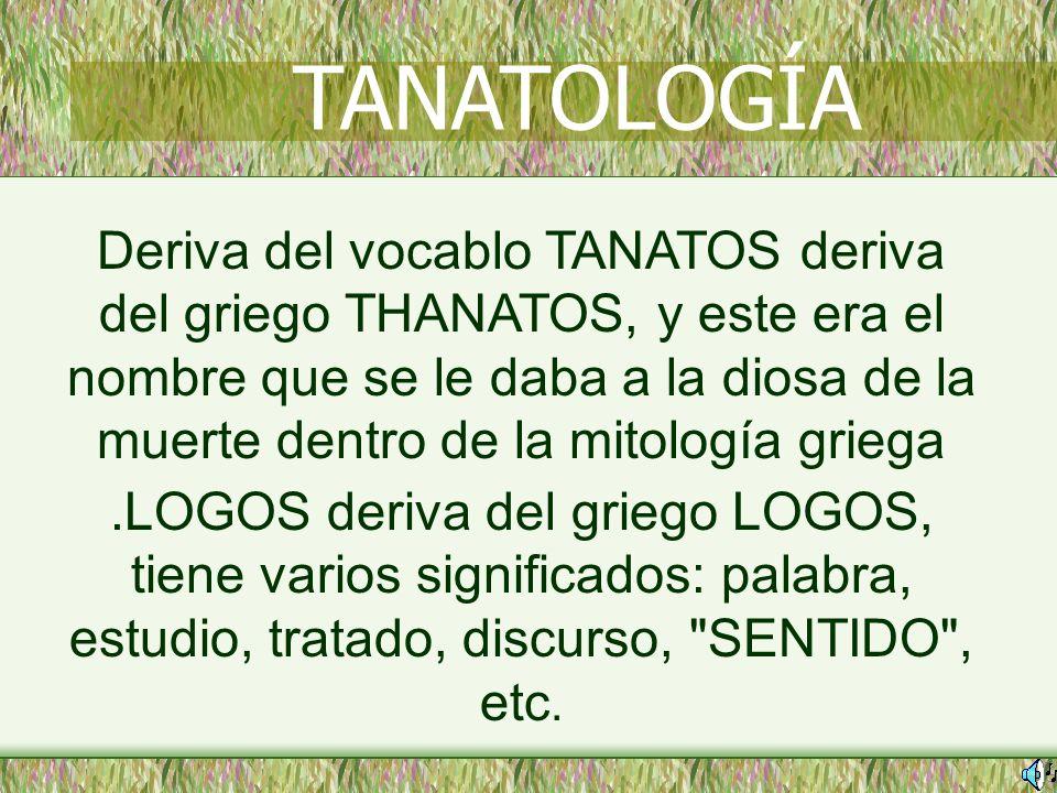 Deriva del vocablo TANATOS deriva del griego THANATOS, y este era el nombre que se le daba a la diosa de la muerte dentro de la mitología griega.LOGOS