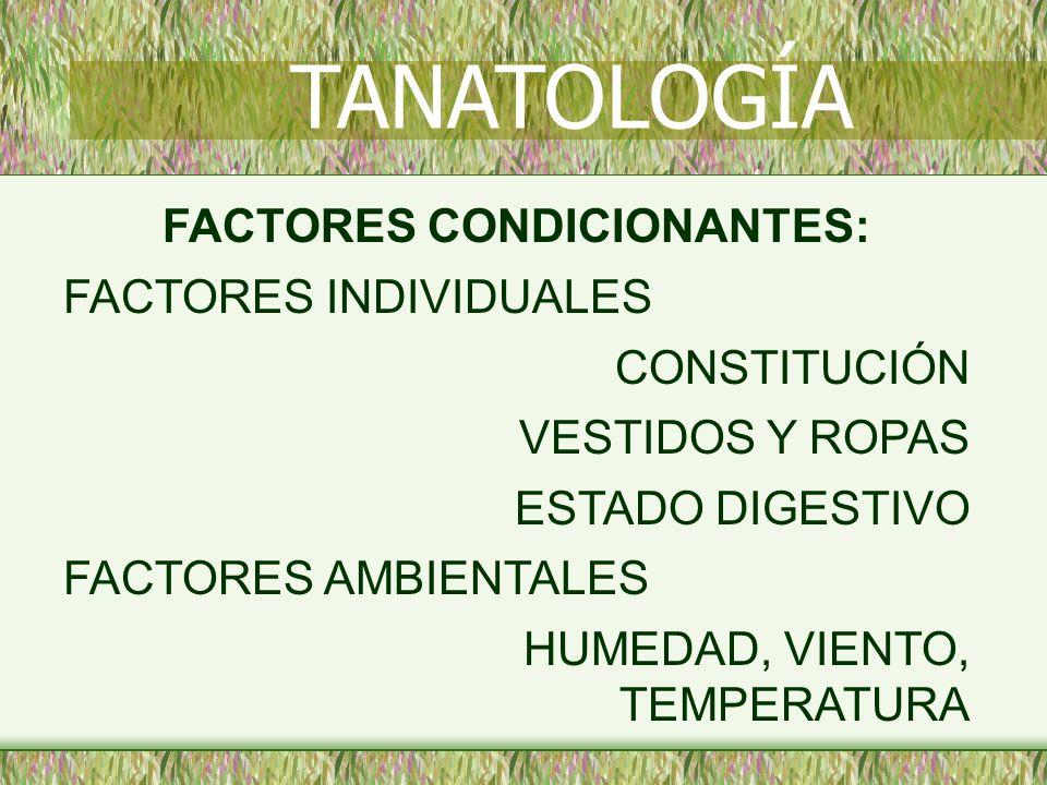 FACTORES CONDICIONANTES: FACTORES INDIVIDUALES CONSTITUCIÓN VESTIDOS Y ROPAS ESTADO DIGESTIVO FACTORES AMBIENTALES HUMEDAD, VIENTO, TEMPERATURA TANATO