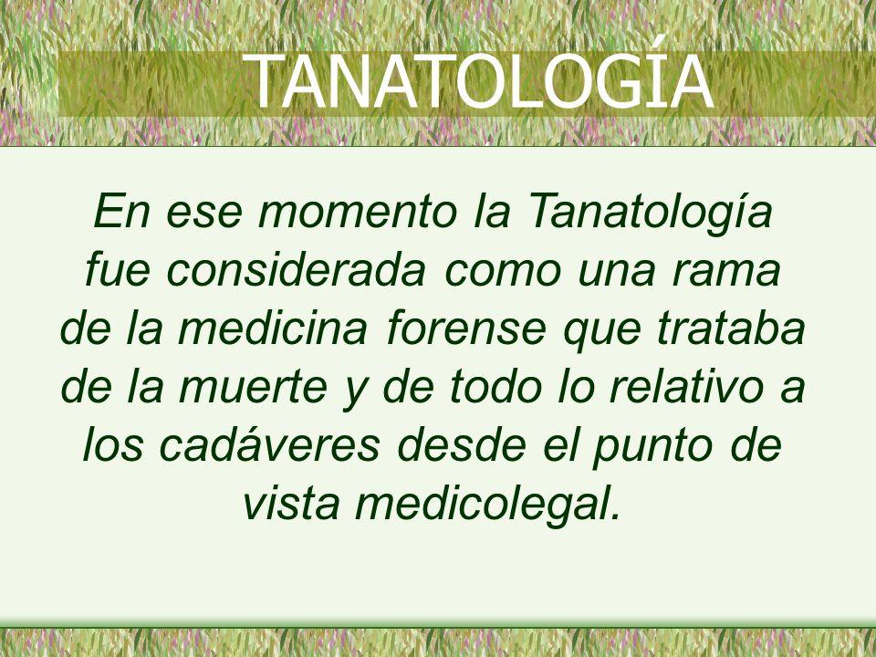En ese momento la Tanatología fue considerada como una rama de la medicina forense que trataba de la muerte y de todo lo relativo a los cadáveres desde el punto de vista medicolegal.