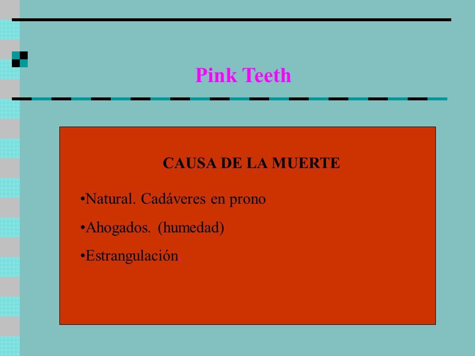 Pink Teeth CAUSA DE LA MUERTE Natural. Cadáveres en prono Ahogados. (humedad) Estrangulación.