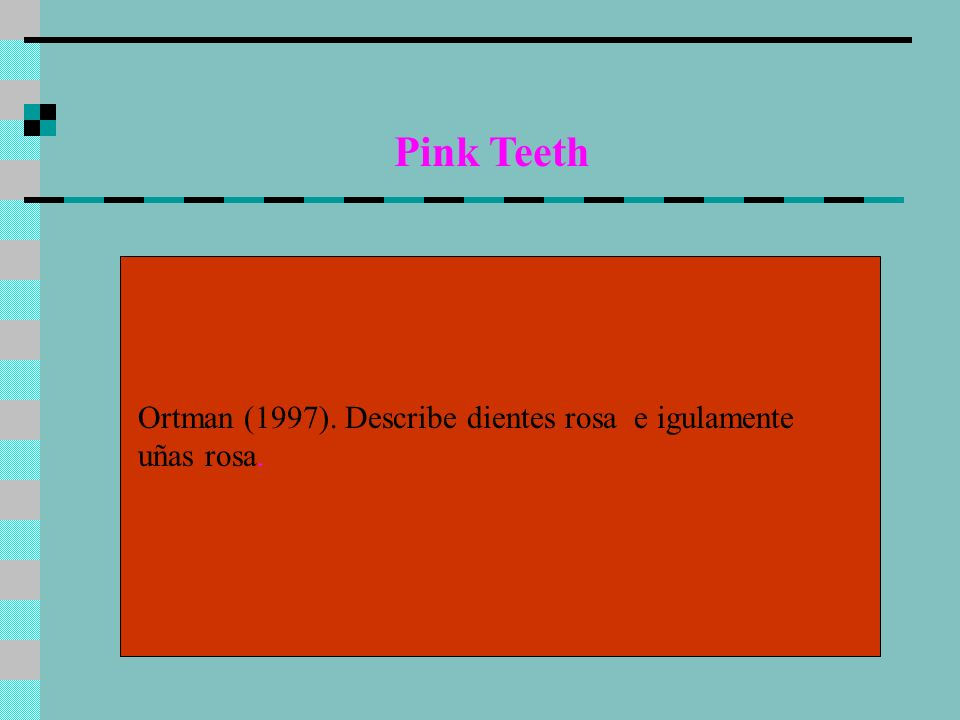 Pink Teeth Ortman (1997). Describe dientes rosa e igulamente uñas rosa.