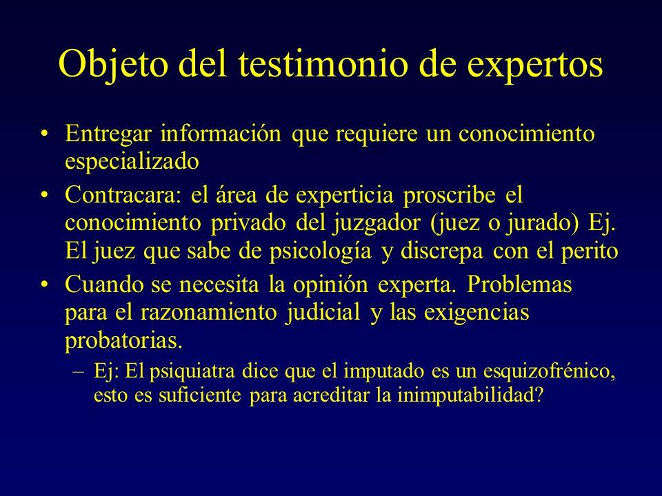 Objeto del testimonio de expertos Entregar información que requiere un conocimiento especializado Contracara: el área de experticia proscribe el conocimiento privado del juzgador (juez o jurado) Ej.