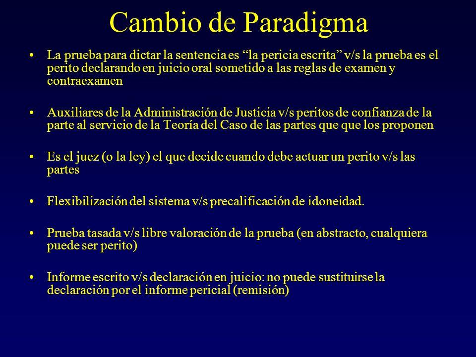 Cambio de Paradigma La prueba para dictar la sentencia es la pericia escrita v/s la prueba es el perito declarando en juicio oral sometido a las reglas de examen y contraexamen Auxiliares de la Administración de Justicia v/s peritos de confianza de la parte al servicio de la Teoría del Caso de las partes que que los proponen Es el juez (o la ley) el que decide cuando debe actuar un perito v/s las partes Flexibilización del sistema v/s precalificación de idoneidad.