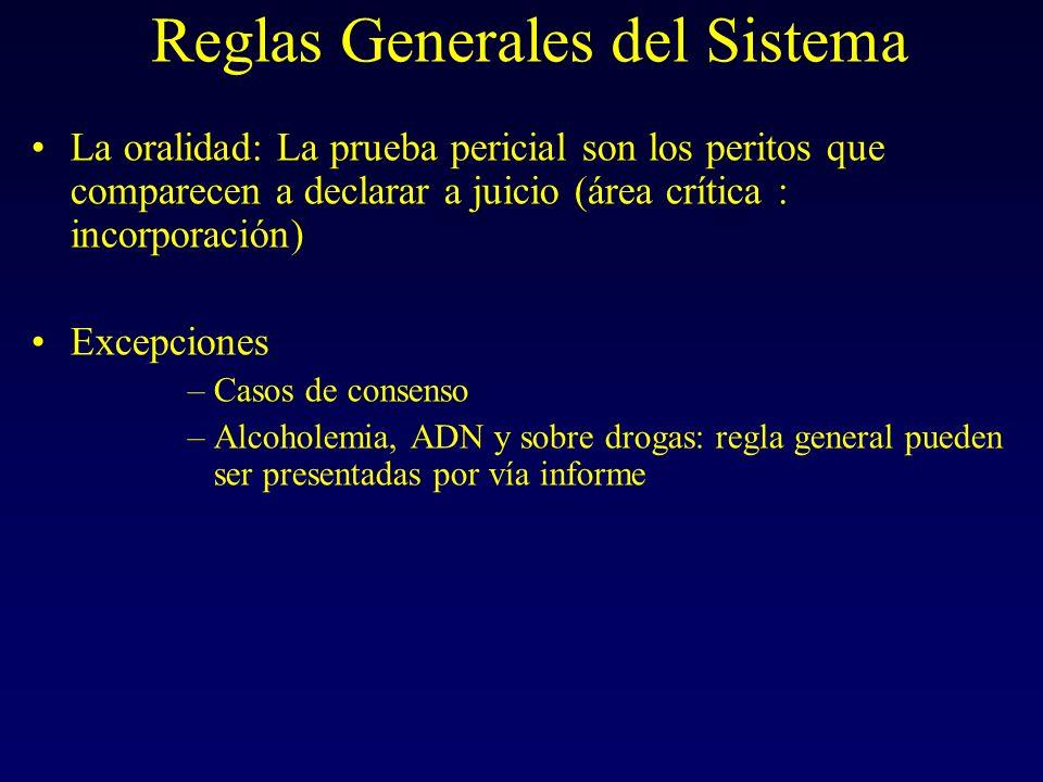Reglas Generales del Sistema La oralidad: La prueba pericial son los peritos que comparecen a declarar a juicio (área crítica : incorporación) Excepciones –Casos de consenso –Alcoholemia, ADN y sobre drogas: regla general pueden ser presentadas por vía informe