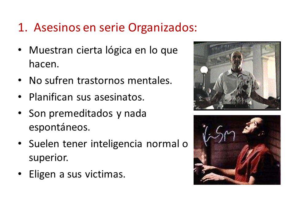 1. Asesinos en serie Organizados: Muestran cierta lógica en lo que hacen. No sufren trastornos mentales. Planifican sus asesinatos. Son premeditados y