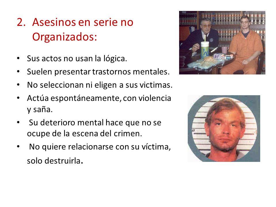 2.Asesinos en serie no Organizados: Sus actos no usan la lógica. Suelen presentar trastornos mentales. No seleccionan ni eligen a sus victimas. Actúa