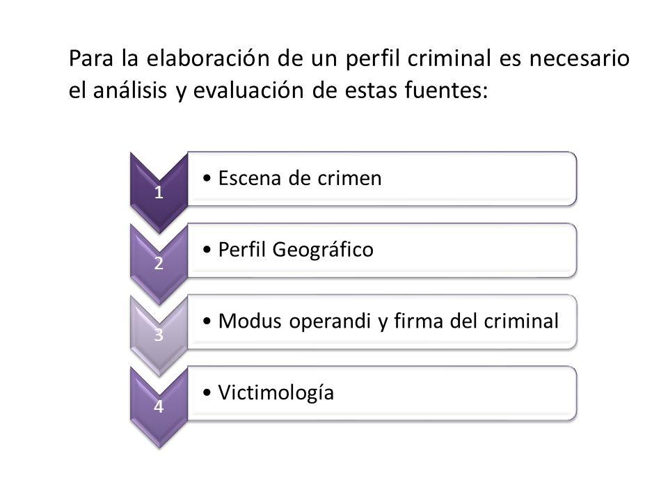 Para la elaboración de un perfil criminal es necesario el análisis y evaluación de estas fuentes: 1 Escena de crimen 2 Perfil Geográfico 3 Modus opera