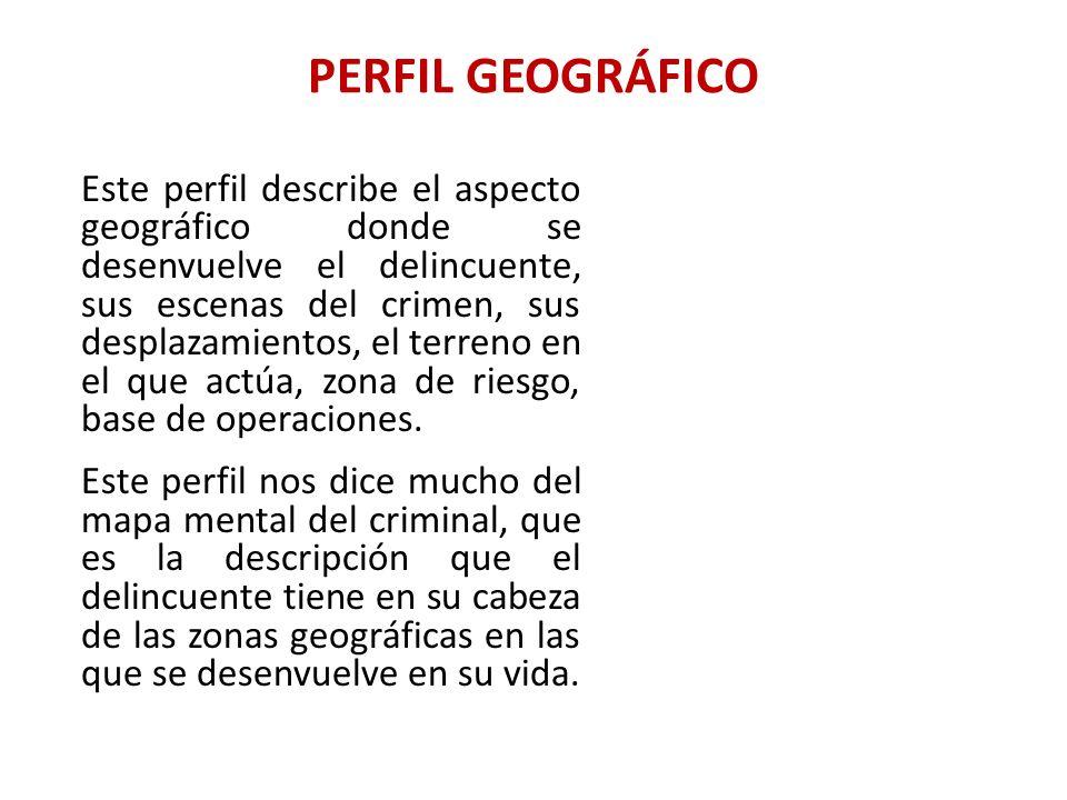 PERFIL GEOGRÁFICO Este perfil describe el aspecto geográfico donde se desenvuelve el delincuente, sus escenas del crimen, sus desplazamientos, el terr
