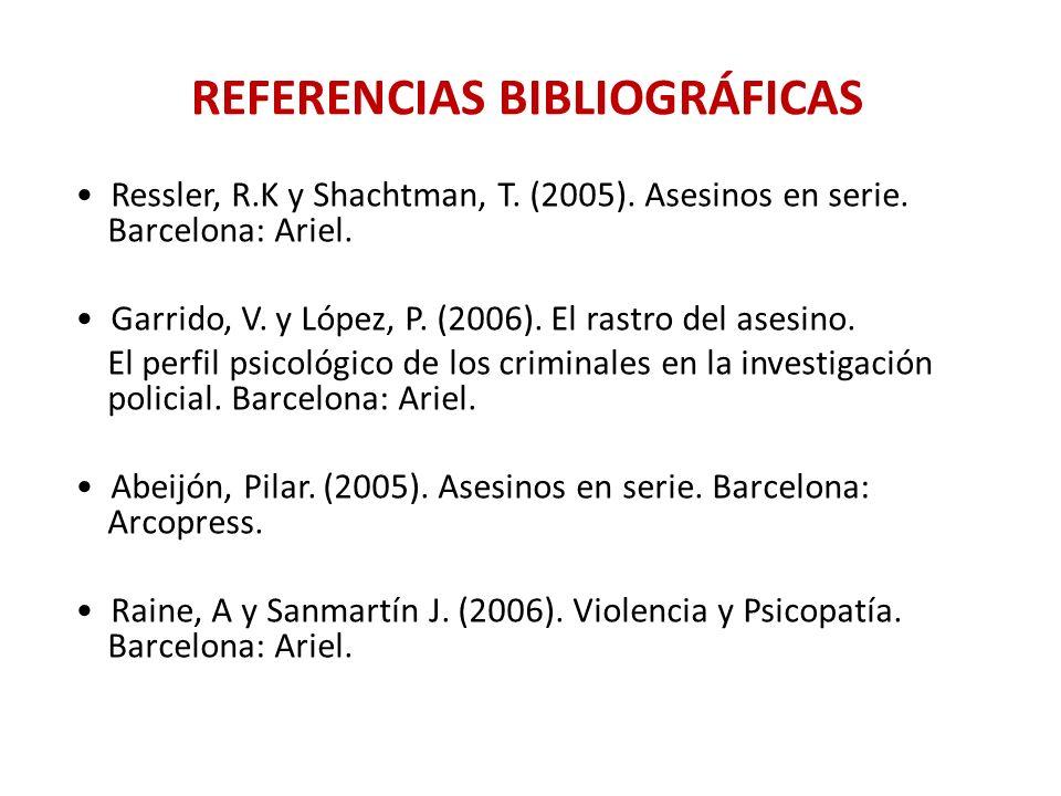 REFERENCIAS BIBLIOGRÁFICAS Ressler, R.K y Shachtman, T. (2005). Asesinos en serie. Barcelona: Ariel. Garrido, V. y López, P. (2006). El rastro del ase