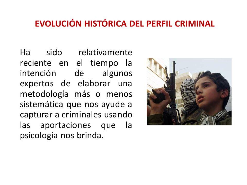EVOLUCIÓN HISTÓRICA DEL PERFIL CRIMINAL Ha sido relativamente reciente en el tiempo la intención de algunos expertos de elaborar una metodología más o