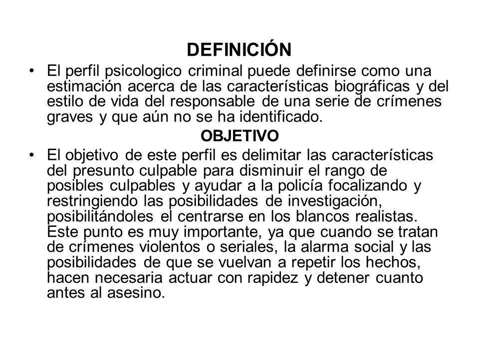 DEFINICIÓN El perfil psicologico criminal puede definirse como una estimación acerca de las características biográficas y del estilo de vida del responsable de una serie de crímenes graves y que aún no se ha identificado.