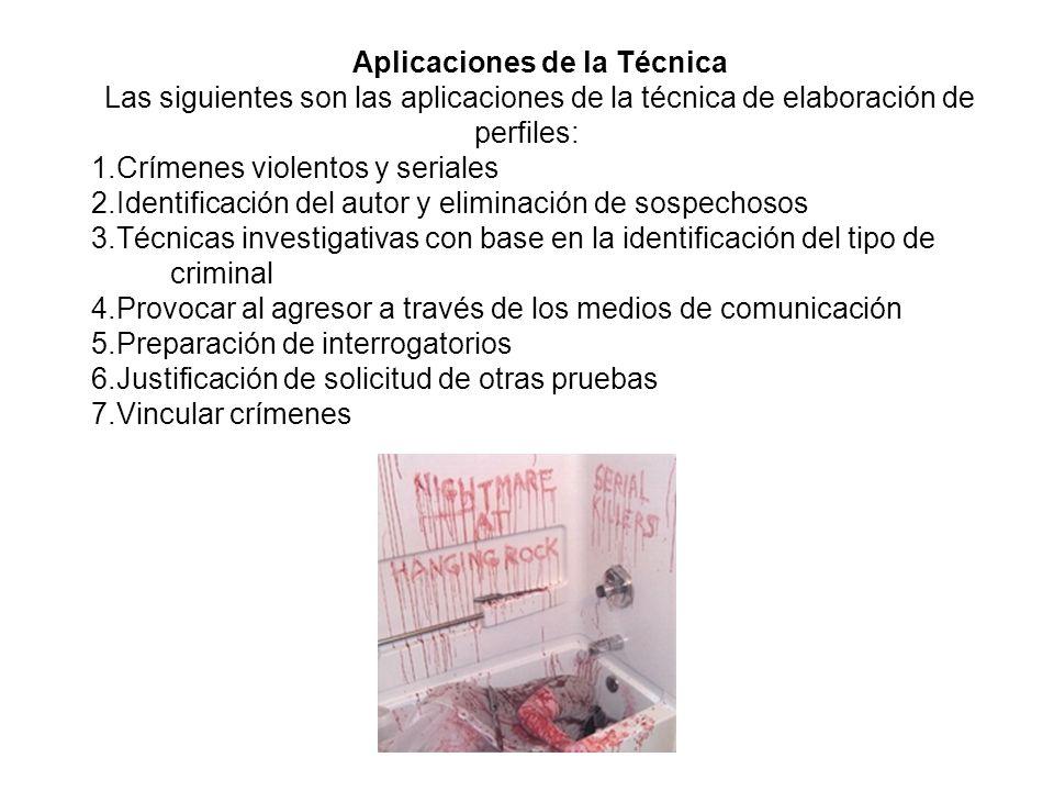 Aplicaciones de la Técnica Las siguientes son las aplicaciones de la técnica de elaboración de perfiles: 1.Crímenes violentos y seriales 2.Identificación del autor y eliminación de sospechosos 3.Técnicas investigativas con base en la identificación del tipo de criminal 4.Provocar al agresor a través de los medios de comunicación 5.Preparación de interrogatorios 6.Justificación de solicitud de otras pruebas 7.Vincular crímenes