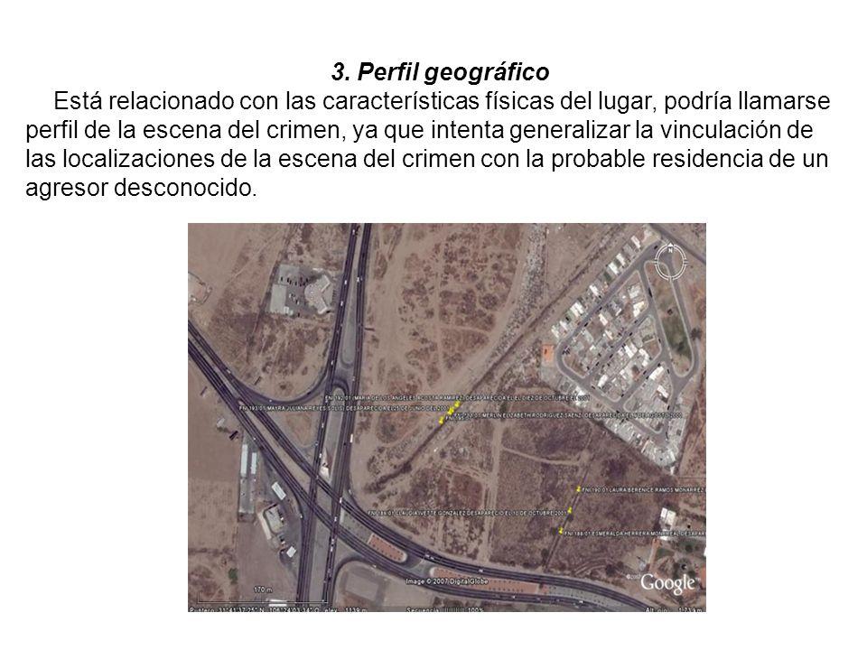 3. Perfil geográfico Está relacionado con las características físicas del lugar, podría llamarse perfil de la escena del crimen, ya que intenta genera