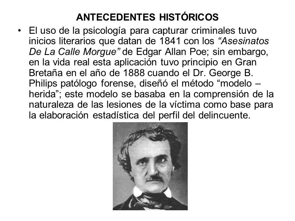 ANTECEDENTES HISTÓRICOS El uso de la psicología para capturar criminales tuvo inicios literarios que datan de 1841 con los Asesinatos De La Calle Morgue de Edgar Allan Poe; sin embargo, en la vida real esta aplicación tuvo principio en Gran Bretaña en el año de 1888 cuando el Dr.