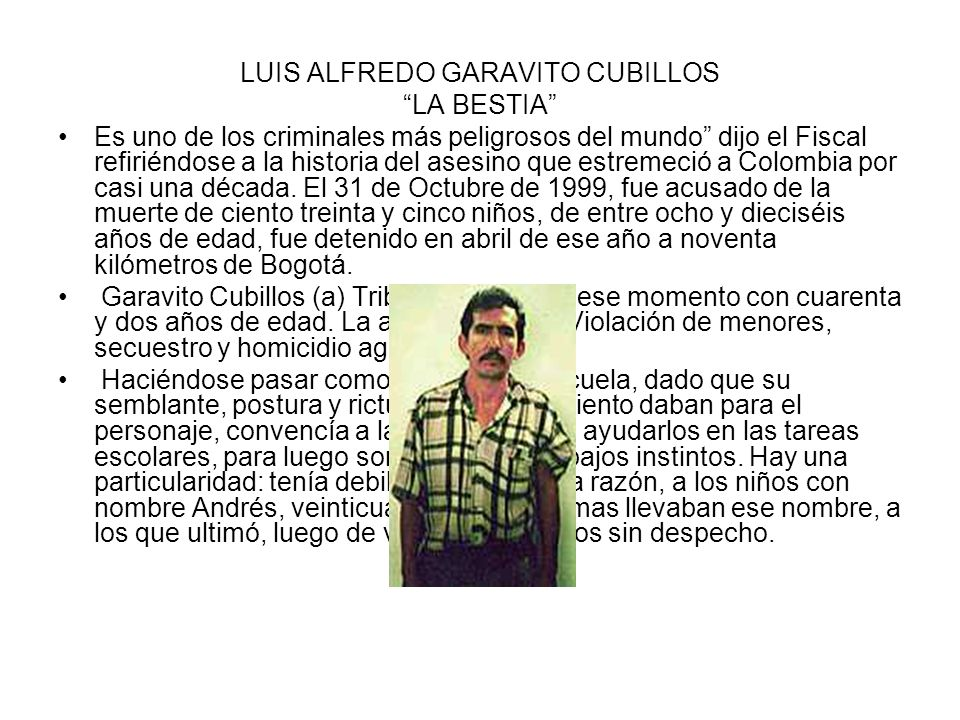 LUIS ALFREDO GARAVITO CUBILLOS LA BESTIA Es uno de los criminales más peligrosos del mundo dijo el Fiscal refiriéndose a la historia del asesino que estremeció a Colombia por casi una década.