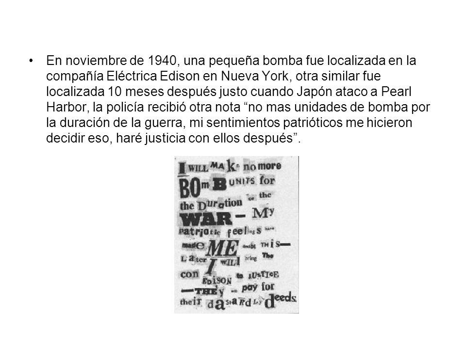 En noviembre de 1940, una pequeña bomba fue localizada en la compañía Eléctrica Edison en Nueva York, otra similar fue localizada 10 meses después justo cuando Japón ataco a Pearl Harbor, la policía recibió otra nota no mas unidades de bomba por la duración de la guerra, mi sentimientos patrióticos me hicieron decidir eso, haré justicia con ellos después.