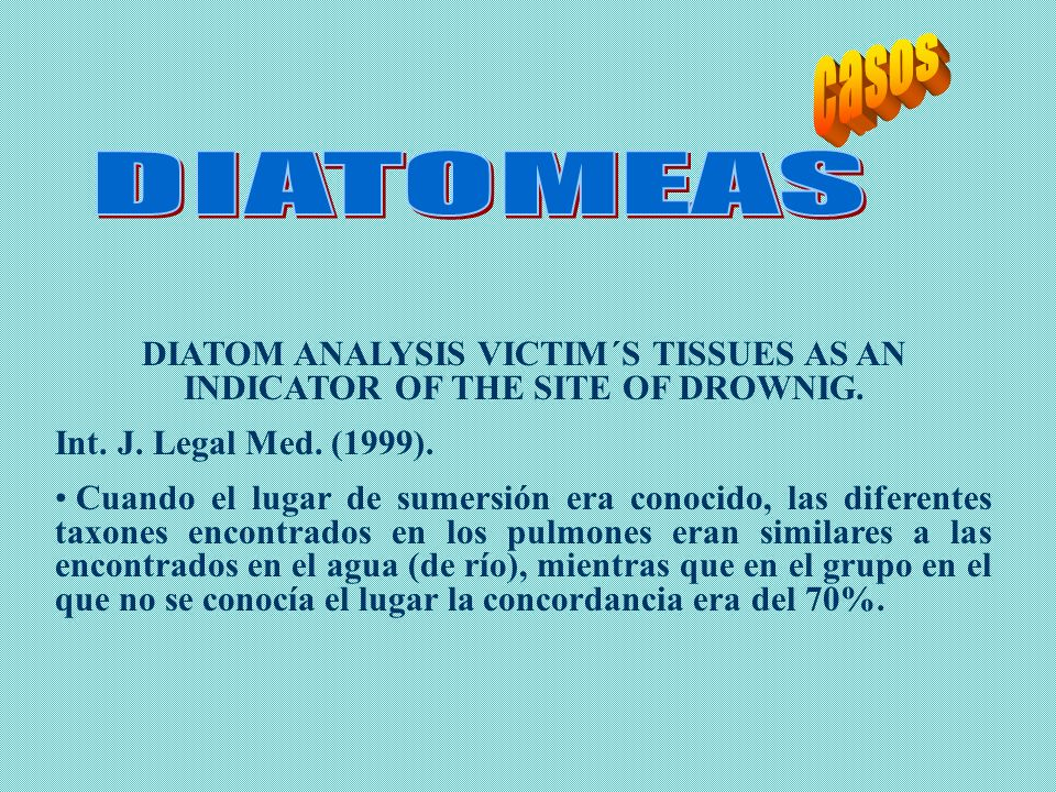 DIATOM ANALYSIS VICTIM´S TISSUES AS AN INDICATOR OF THE SITE OF DROWNIG. Int. J. Legal Med. (1999). Cuando el lugar de sumersión era conocido, las dif