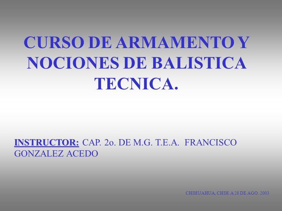 CURSO DE ARMAMENTO Y NOCIONES DE BALISTICA TECNICA. CHIHUAHUA, CHIH. A 28 DE AGO. 2003 INSTRUCTOR: INSTRUCTOR: CAP. 2o. DE M.G. T.E.A. FRANCISCO GONZA