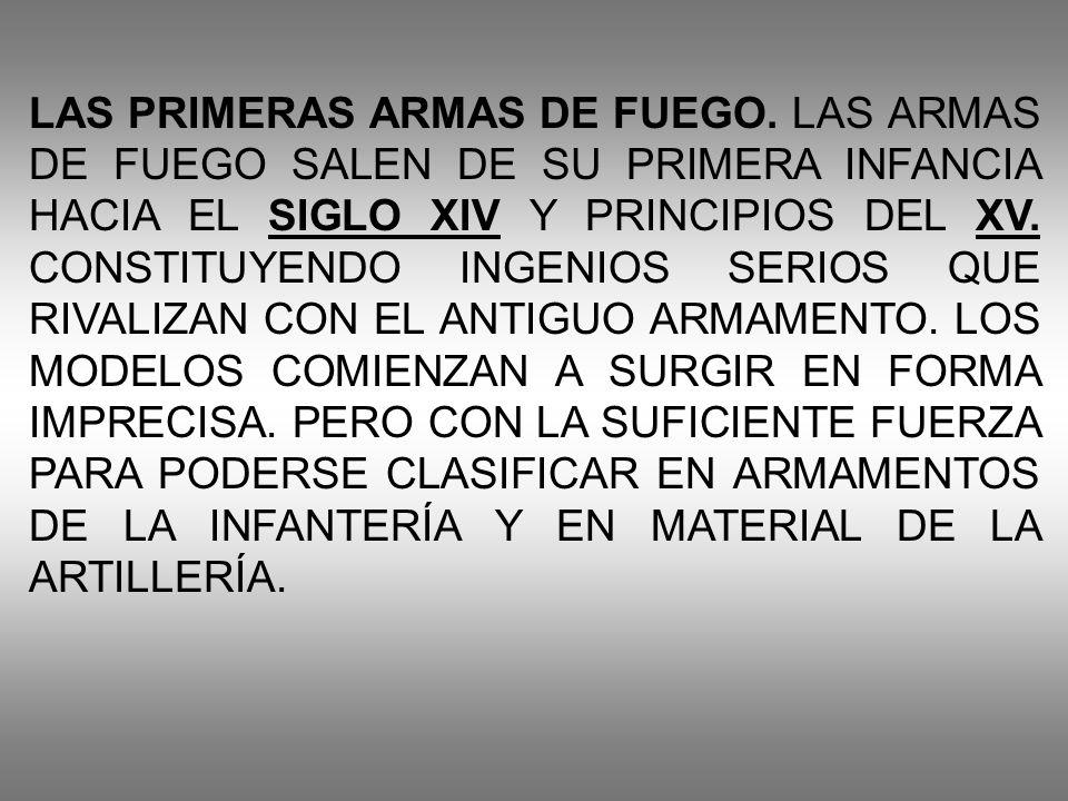 LAS PRIMERAS ARMAS DE FUEGO. LAS ARMAS DE FUEGO SALEN DE SU PRIMERA INFANCIA HACIA EL SIGLO XIV Y PRINCIPIOS DEL XV. CONSTITUYENDO INGENIOS SERIOS QUE