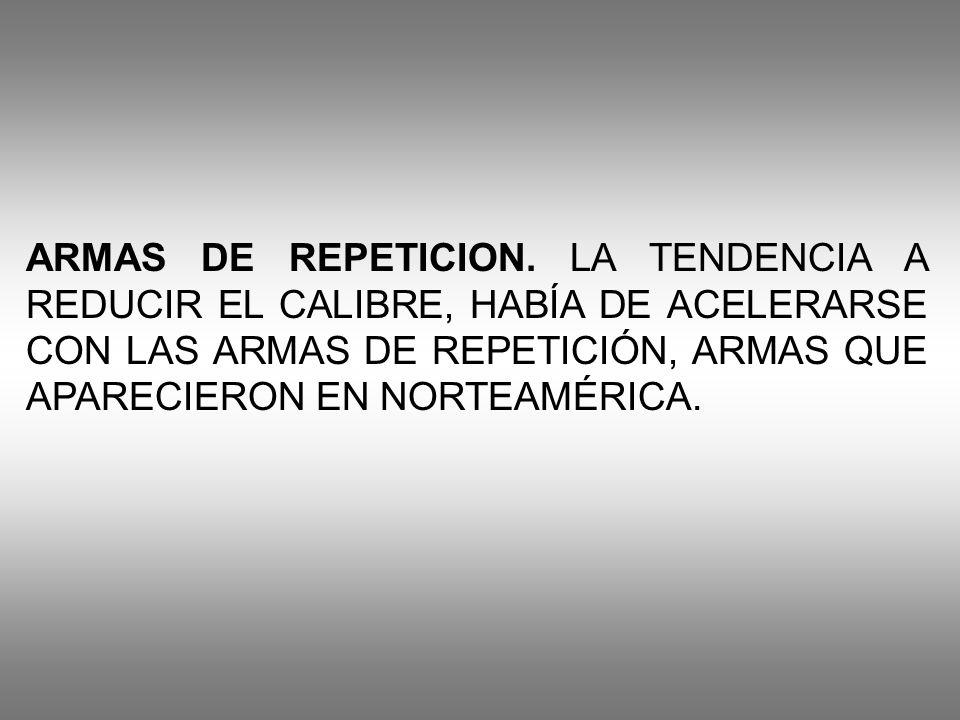 ARMAS DE REPETICION. LA TENDENCIA A REDUCIR EL CALIBRE, HABÍA DE ACELERARSE CON LAS ARMAS DE REPETICIÓN, ARMAS QUE APARECIERON EN NORTEAMÉRICA.