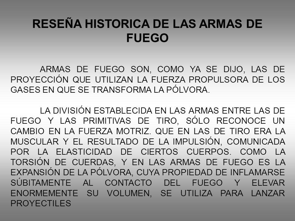 RESEÑA HISTORICA DE LAS ARMAS DE FUEGO ARMAS DE FUEGO SON, COMO YA SE DIJO, LAS DE PROYECCIÓN QUE UTILIZAN LA FUERZA PROPULSORA DE LOS GASES EN QUE SE