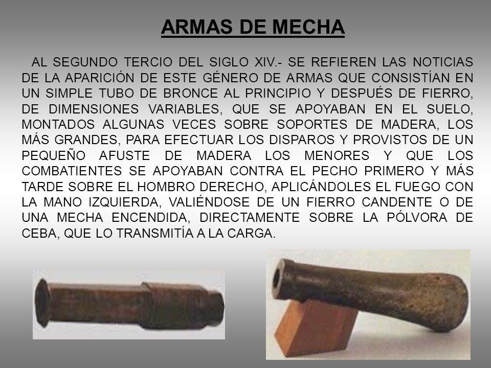 ARMAS DE MECHA AL SEGUNDO TERCIO DEL SIGLO XIV.- SE REFIEREN LAS NOTICIAS DE LA APARICIÓN DE ESTE GÉNERO DE ARMAS QUE CONSISTÍAN EN UN SIMPLE TUBO DE