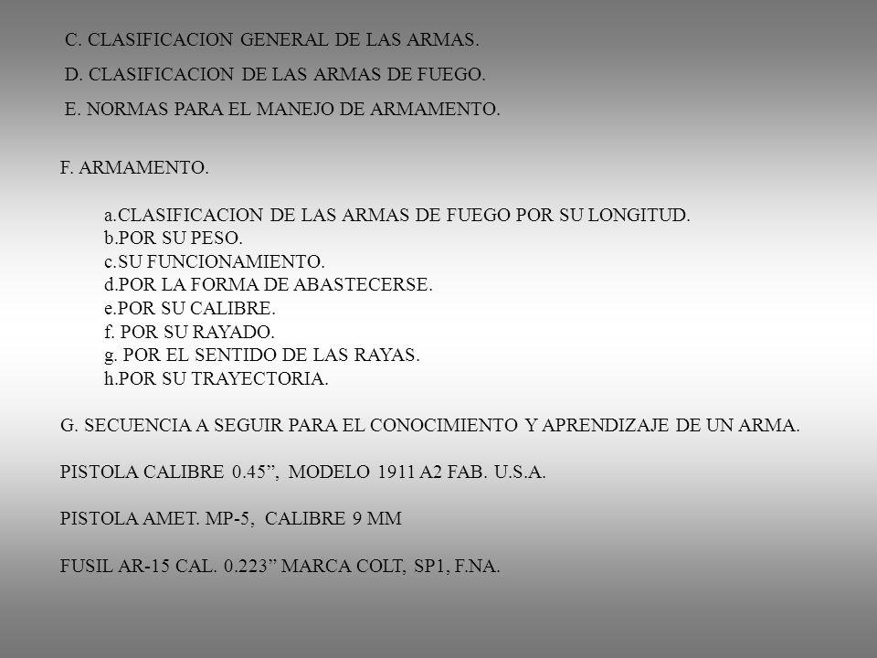 C. CLASIFICACION GENERAL DE LAS ARMAS. D. CLASIFICACION DE LAS ARMAS DE FUEGO. E. NORMAS PARA EL MANEJO DE ARMAMENTO. F. ARMAMENTO. a.CLASIFICACION DE