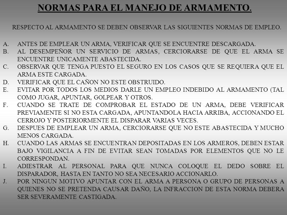 NORMAS PARA EL MANEJO DE ARMAMENTO. RESPECTO AL ARMAMENTO SE DEBEN OBSERVAR LAS SIGUIENTES NORMAS DE EMPLEO. A.ANTES DE EMPLEAR UN ARMA, VERIFICAR QUE