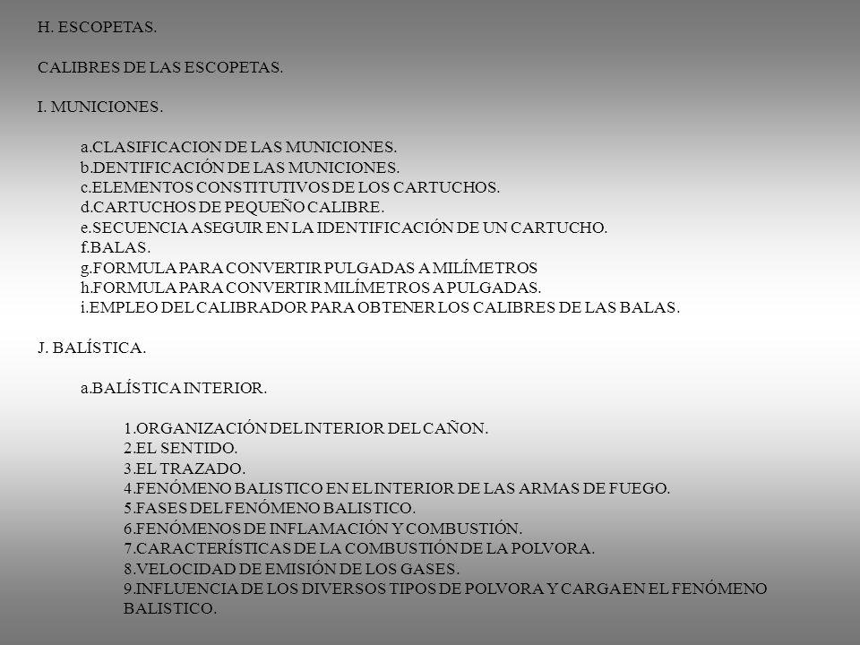H. ESCOPETAS. CALIBRES DE LAS ESCOPETAS. I. MUNICIONES. a.CLASIFICACION DE LAS MUNICIONES. b.DENTIFICACIÓN DE LAS MUNICIONES. c.ELEMENTOS CONSTITUTIVO