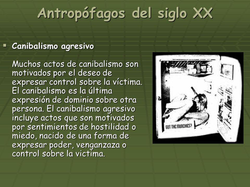Antropófagos del siglo XX Canibalismo agresivo Muchos actos de canibalismo son motivados por el deseo de expresar control sobre la víctima. El canibal