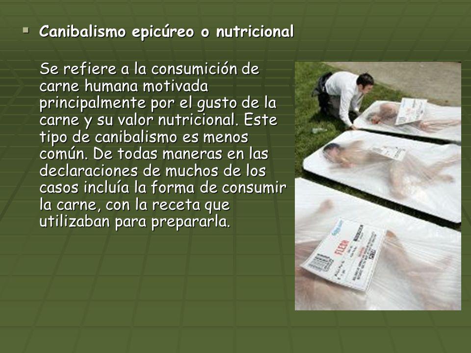 Canibalismo epicúreo o nutricional Canibalismo epicúreo o nutricional Se refiere a la consumición de carne humana motivada principalmente por el gusto