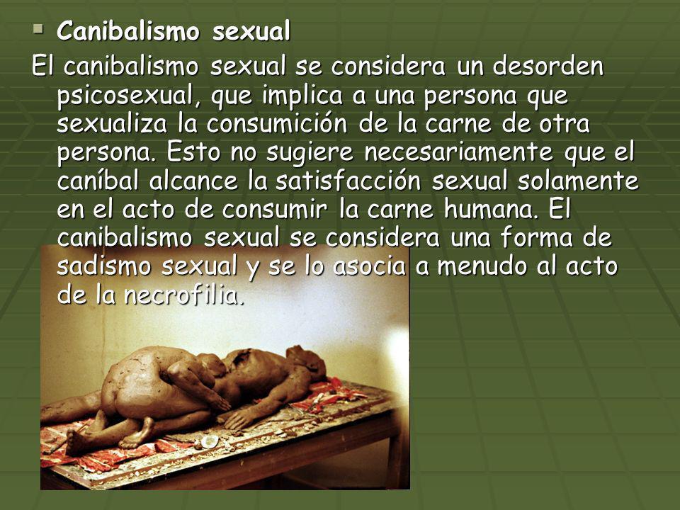 Canibalismo sexual Canibalismo sexual El canibalismo sexual se considera un desorden psicosexual, que implica a una persona que sexualiza la consumici