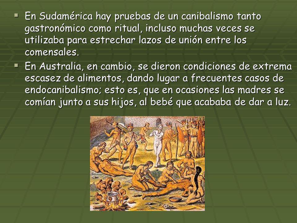 En Sudamérica hay pruebas de un canibalismo tanto gastronómico como ritual, incluso muchas veces se utilizaba para estrechar lazos de unión entre los