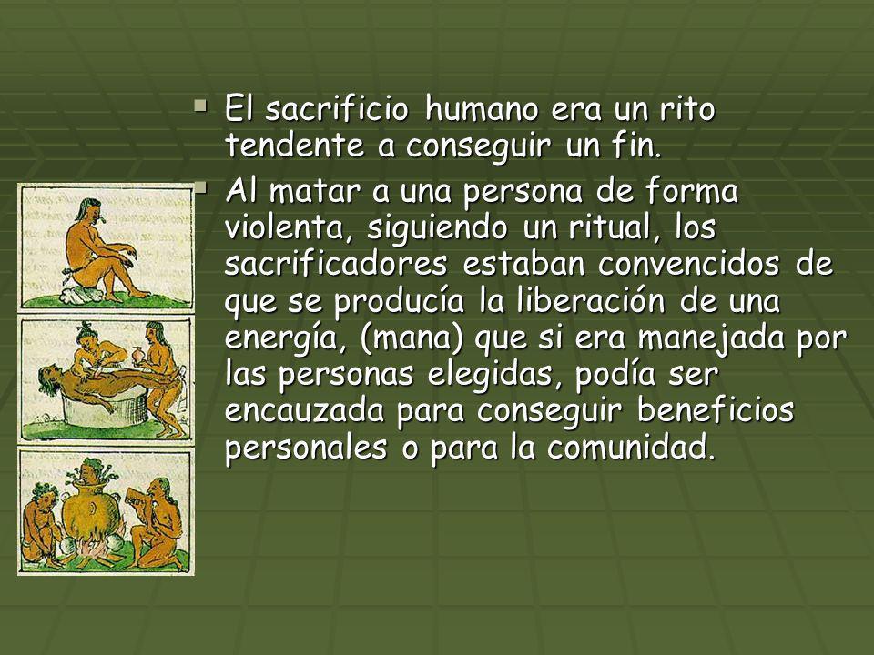 El sacrificio humano era un rito tendente a conseguir un fin. El sacrificio humano era un rito tendente a conseguir un fin. Al matar a una persona de