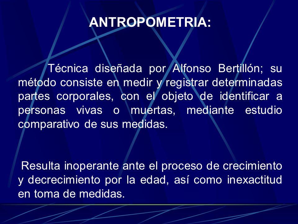 ANTROPOMETRIA: Técnica diseñada por Alfonso Bertillón; su método consiste en medir y registrar determinadas partes corporales, con el objeto de identi