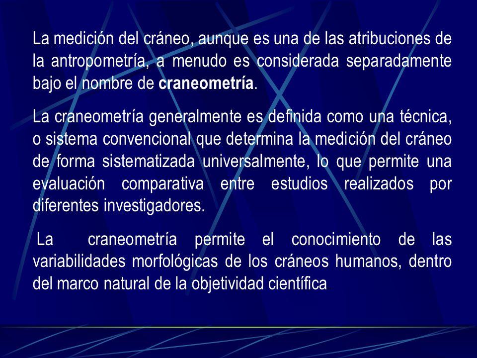 La medición del cráneo, aunque es una de las atribuciones de la antropometría, a menudo es considerada separadamente bajo el nombre de craneometría. L