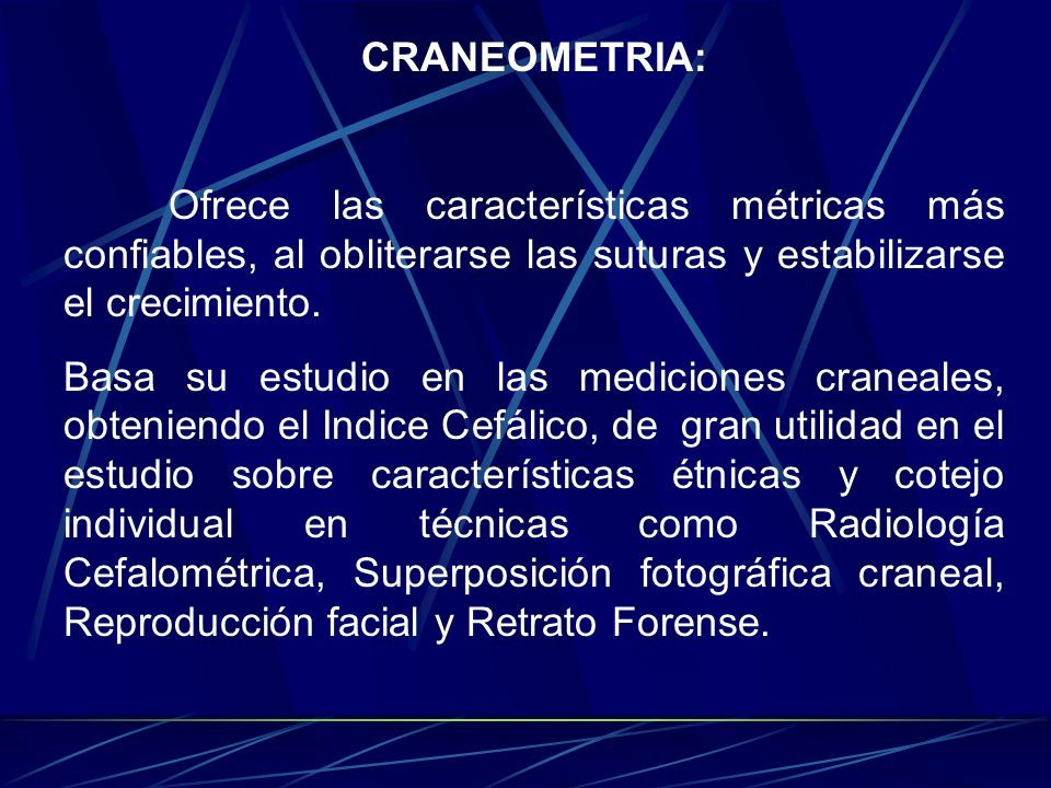 CRANEOMETRIA: Ofrece las características métricas más confiables, al obliterarse las suturas y estabilizarse el crecimiento. Basa su estudio en las me
