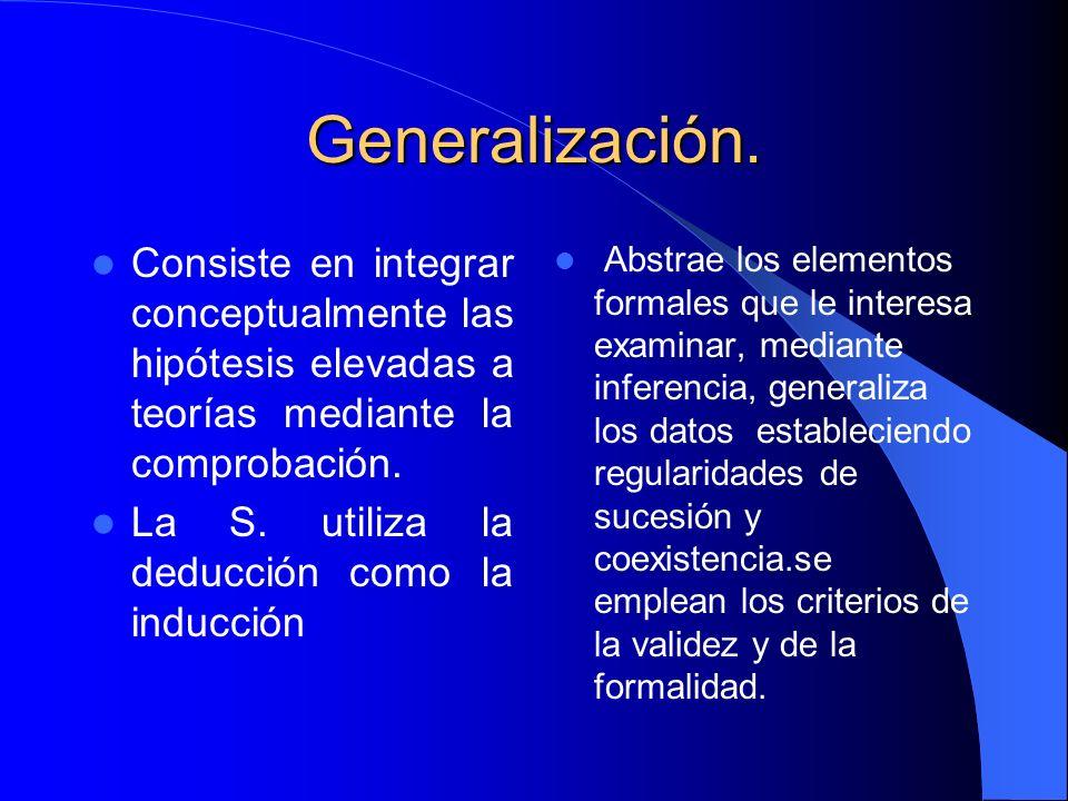Generalización. Consiste en integrar conceptualmente las hipótesis elevadas a teorías mediante la comprobación. La S. utiliza la deducción como la ind