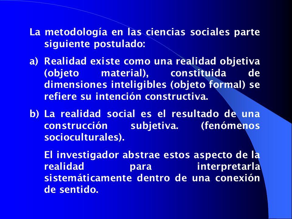 La metodología en las ciencias sociales parte siguiente postulado: a)Realidad existe como una realidad objetiva (objeto material), constituida de dime