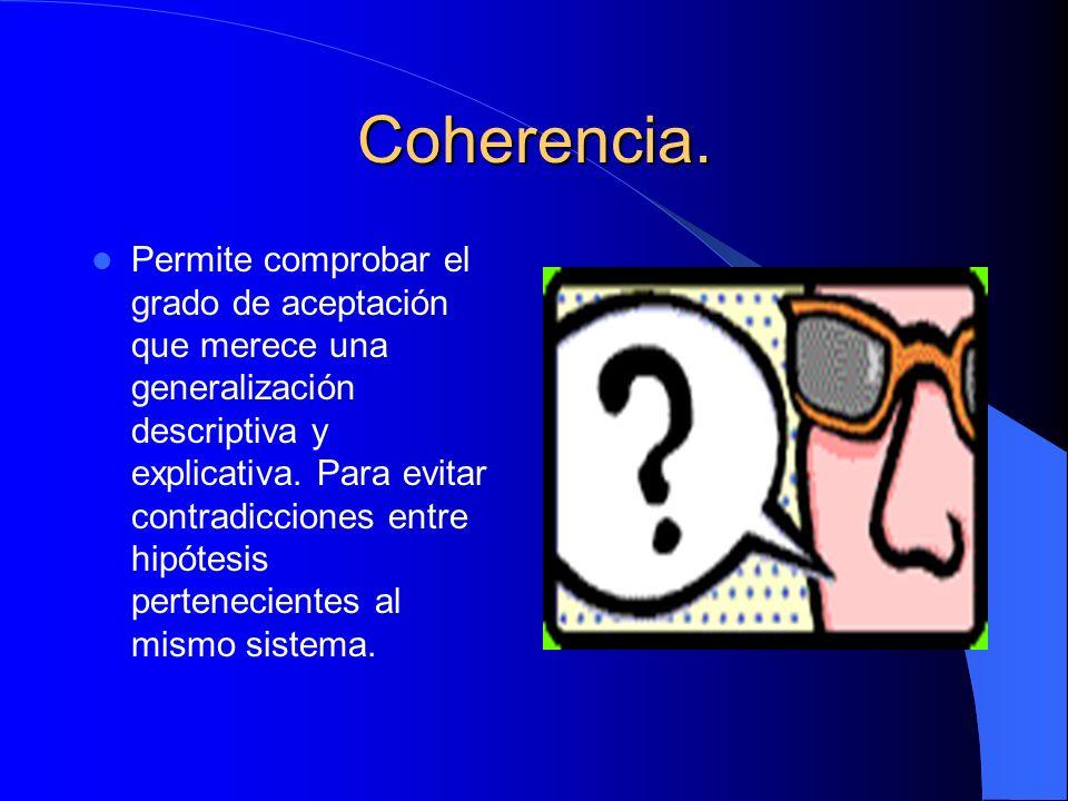 Coherencia. Permite comprobar el grado de aceptación que merece una generalización descriptiva y explicativa. Para evitar contradicciones entre hipóte