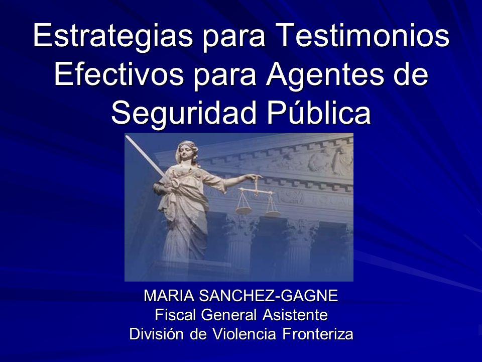 Estrategias para Testimonios Efectivos para Agentes de Seguridad Pública MARIA SANCHEZ-GAGNE Fiscal General Asistente División de Violencia Fronteriza