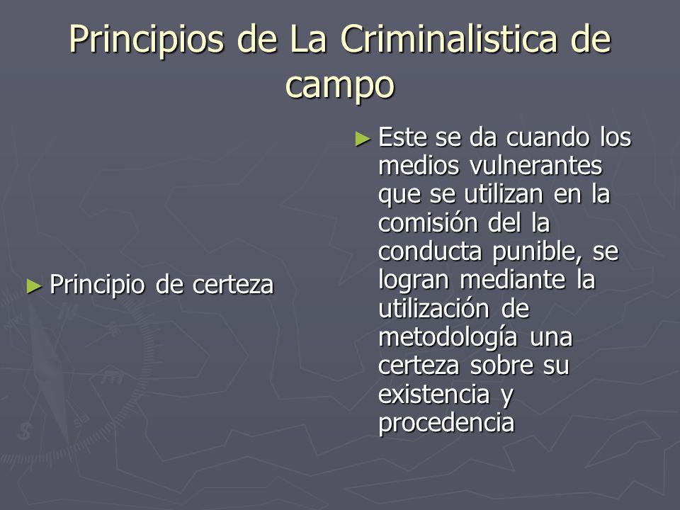 Principios de La Criminalistica de campo Principio de certeza Principio de certeza Este se da cuando los medios vulnerantes que se utilizan en la comi