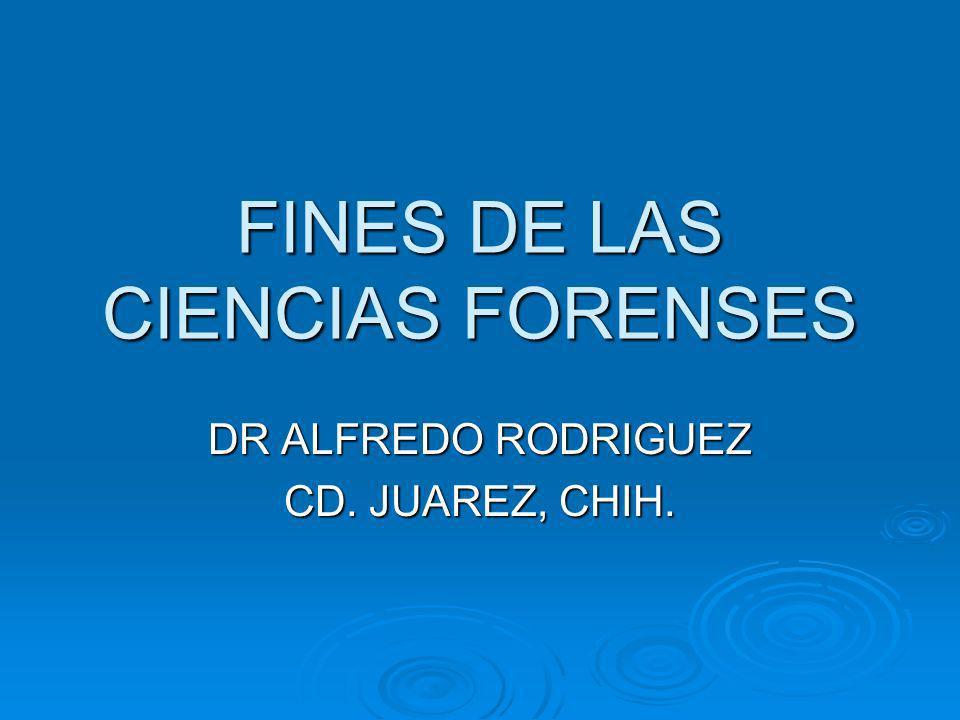 FINES DE LAS CIENCIAS FORENSES DR ALFREDO RODRIGUEZ CD. JUAREZ, CHIH.
