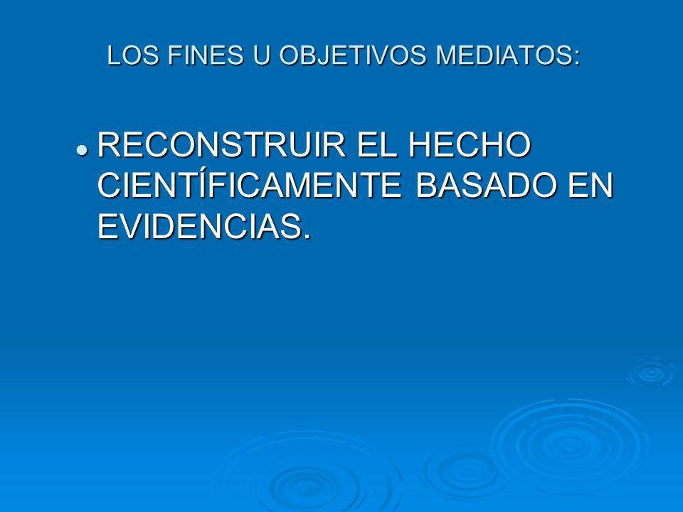 LOS FINES U OBJETIVOS MEDIATOS: RECONSTRUIR EL HECHO CIENTÍFICAMENTE BASADO EN EVIDENCIAS.