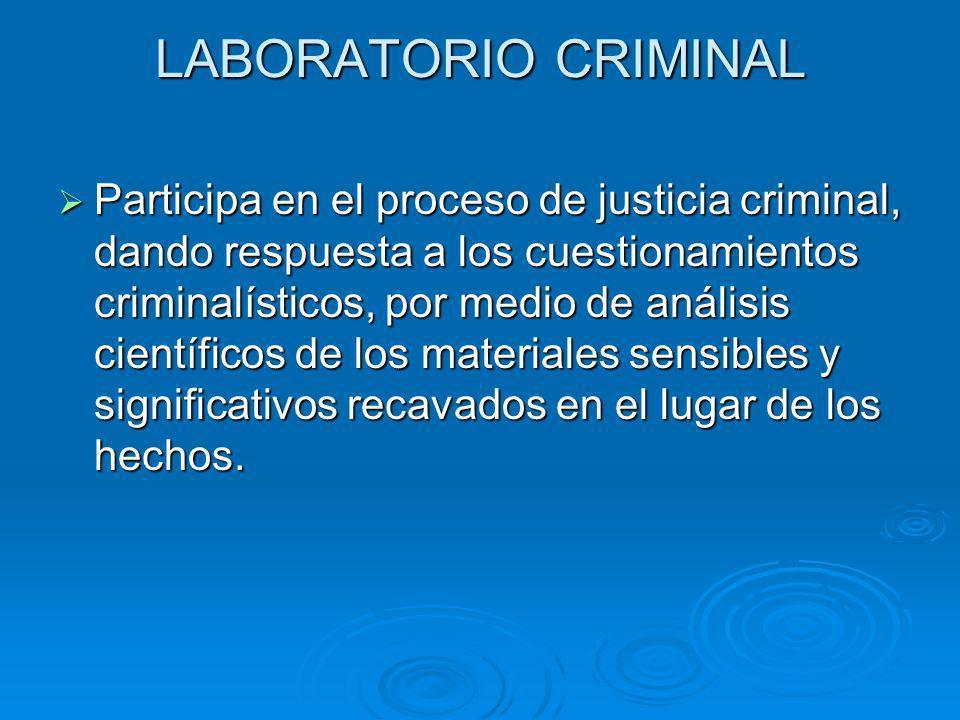 LABORATORIO CRIMINAL Participa en el proceso de justicia criminal, dando respuesta a los cuestionamientos criminalísticos, por medio de análisis científicos de los materiales sensibles y significativos recavados en el lugar de los hechos.